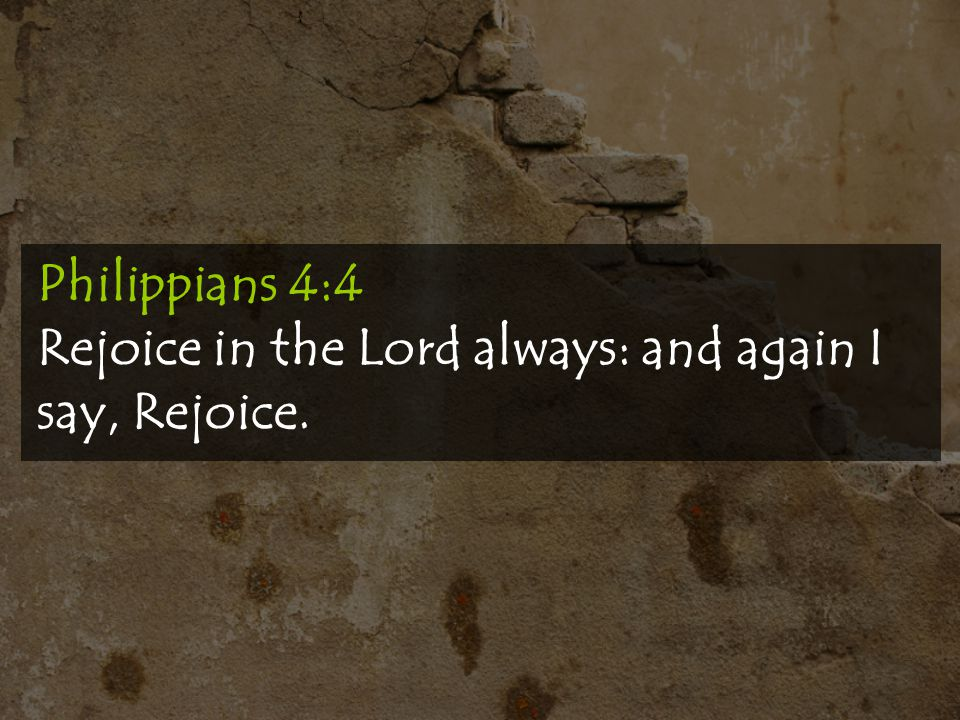 Philippians 4:4 Rejoice in the Lord always: and again I say, Rejoice.