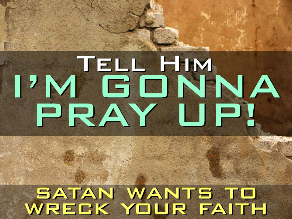 Tell Him I'M GONNA PRAY UP!