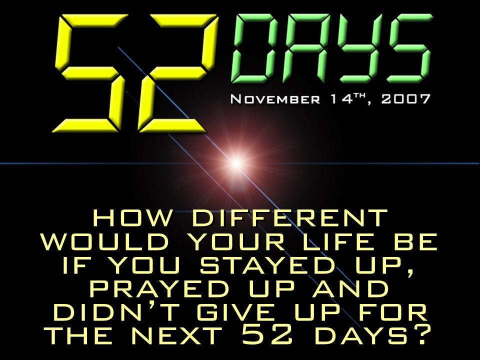 how different would your life be if you stayed up, prayed up and didn't give up for the next 52 days