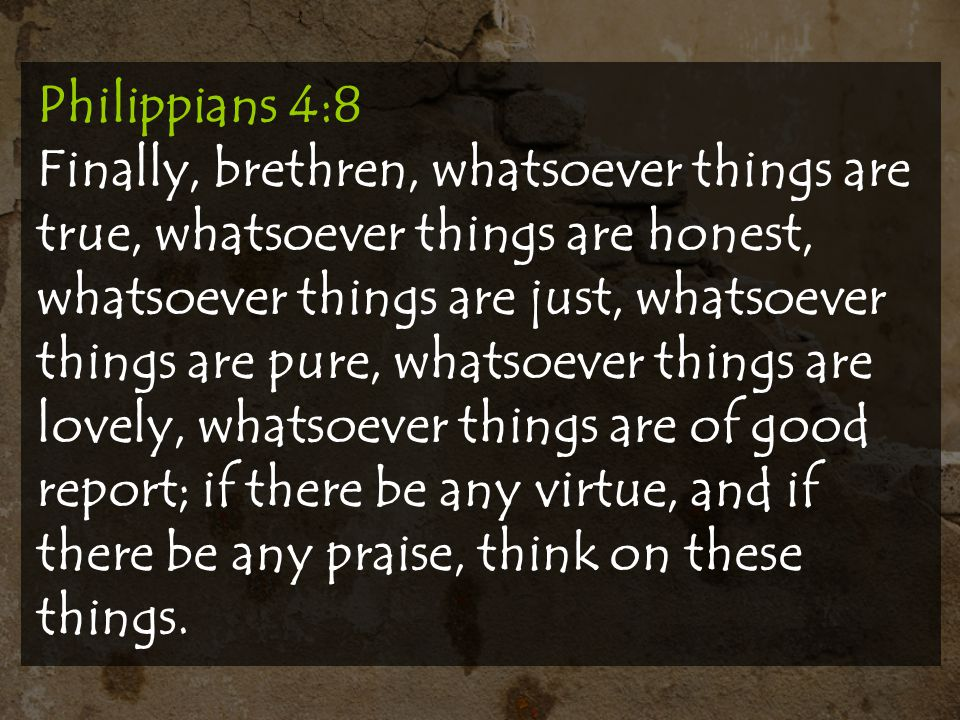 Philippians 4:8 Finally, brethren, whatsoever things are true, whatsoever things are honest, whatsoever things are just, whatsoever things are pure, whatsoever things are lovely, whatsoever things are of good report; if there be any virtue, and if there be any praise, think on these things.