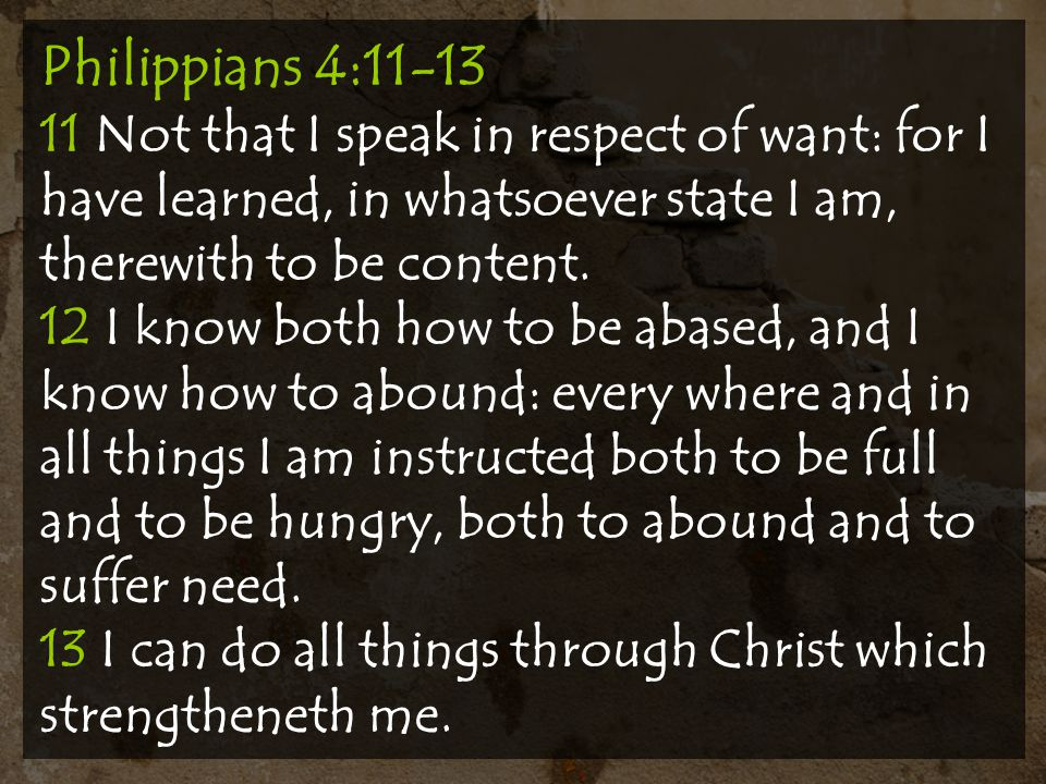 Philippians 4:11-13 11 Not that I speak in respect of want: for I have learned, in whatsoever state I am, therewith to be content.