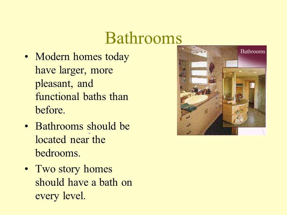 Bathrooms Modern homes today have larger, more pleasant, and functional baths than before. Bathrooms should be located near the bedrooms.