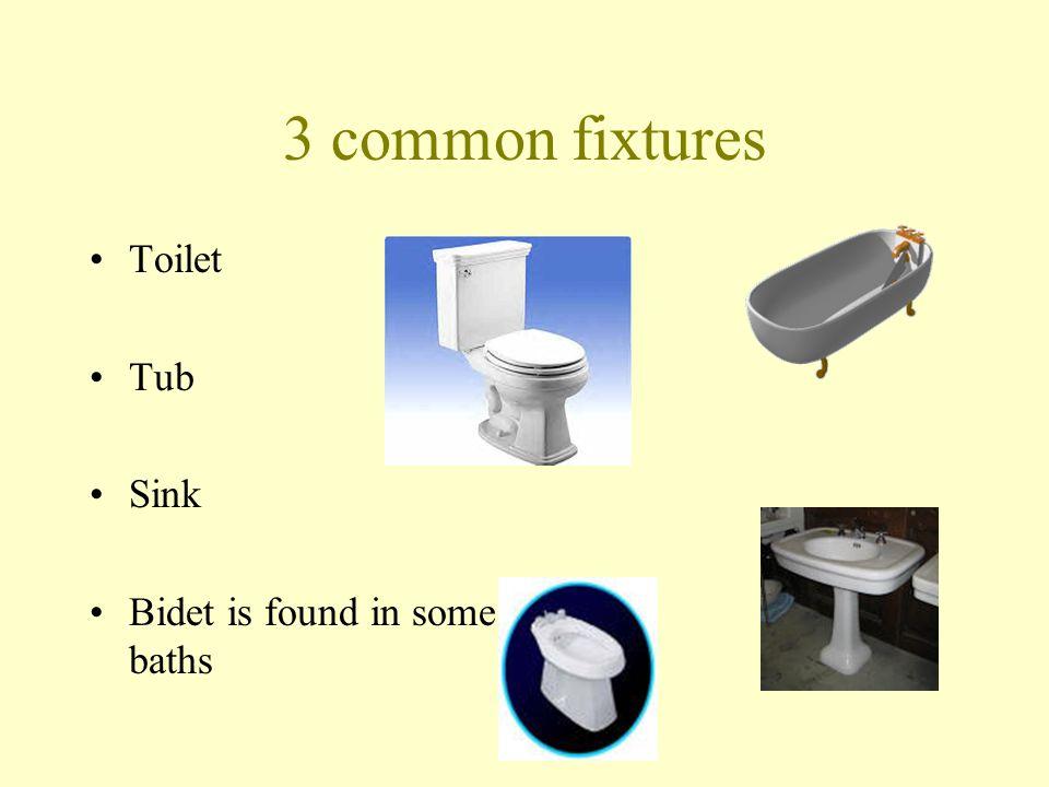 3 common fixtures Toilet Tub Sink Bidet is found in some baths