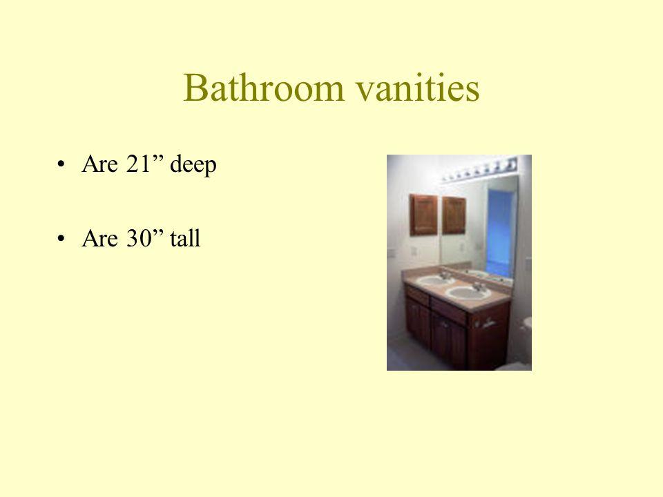 Bathroom vanities Are 21 deep Are 30 tall