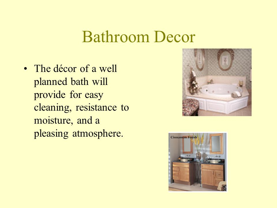 Bathroom Decor The décor of a well planned bath will provide for easy cleaning, resistance to moisture, and a pleasing atmosphere.