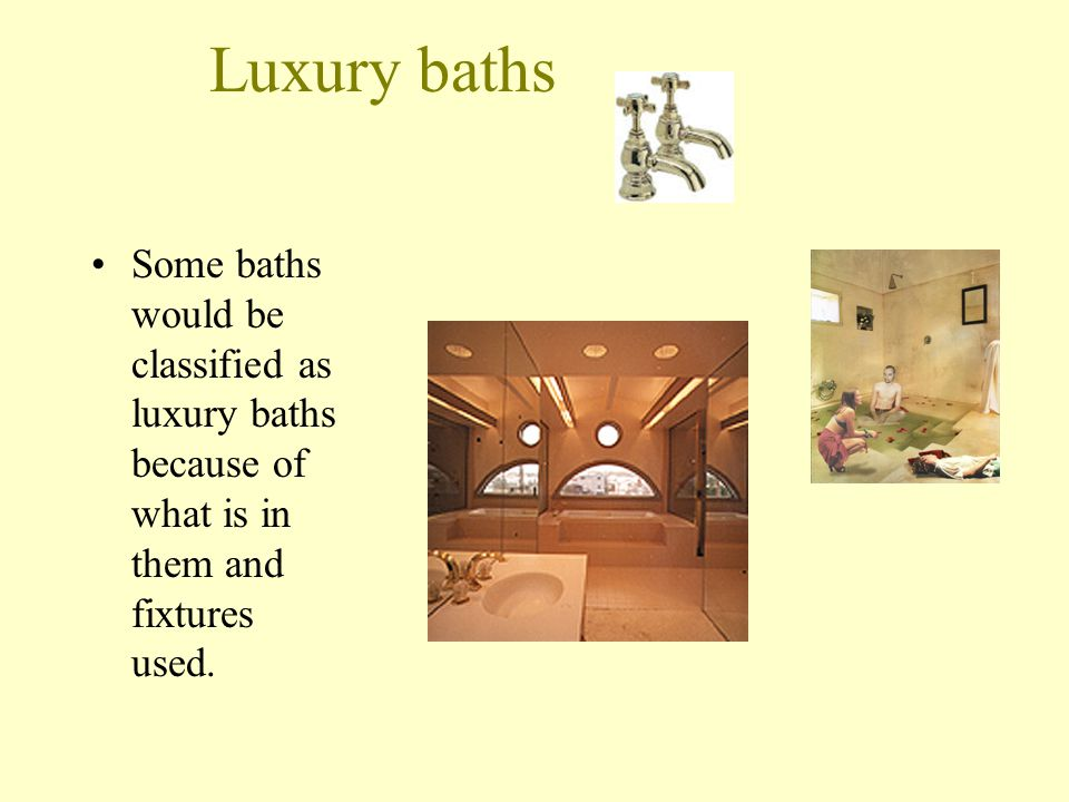 Luxury baths Some baths would be classified as luxury baths because of what is in them and fixtures used.