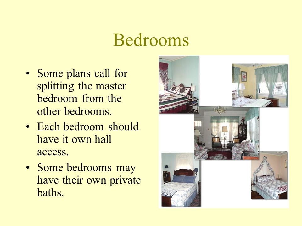 Bedrooms Some plans call for splitting the master bedroom from the other bedrooms. Each bedroom should have it own hall access.
