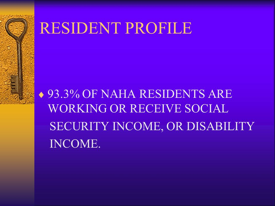 RESIDENT PROFILE 93.3% OF NAHA RESIDENTS ARE WORKING OR RECEIVE SOCIAL