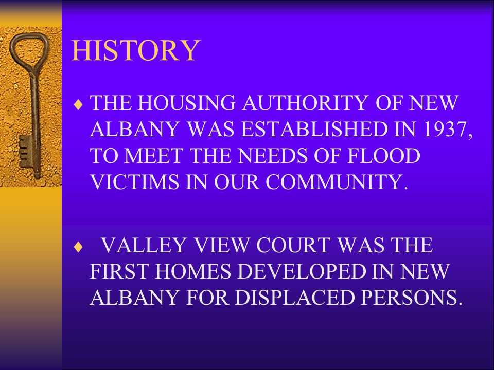HISTORY THE HOUSING AUTHORITY OF NEW ALBANY WAS ESTABLISHED IN 1937, TO MEET THE NEEDS OF FLOOD VICTIMS IN OUR COMMUNITY.