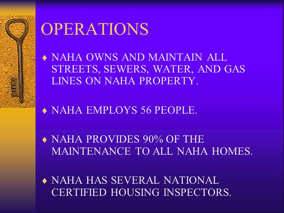 OPERATIONS NAHA OWNS AND MAINTAIN ALL STREETS, SEWERS, WATER, AND GAS LINES ON NAHA PROPERTY. NAHA EMPLOYS 56 PEOPLE.