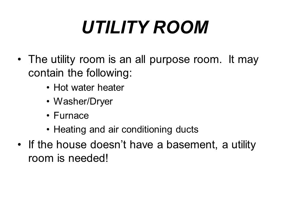 UTILITY ROOM The utility room is an all purpose room. It may contain the following: Hot water heater.