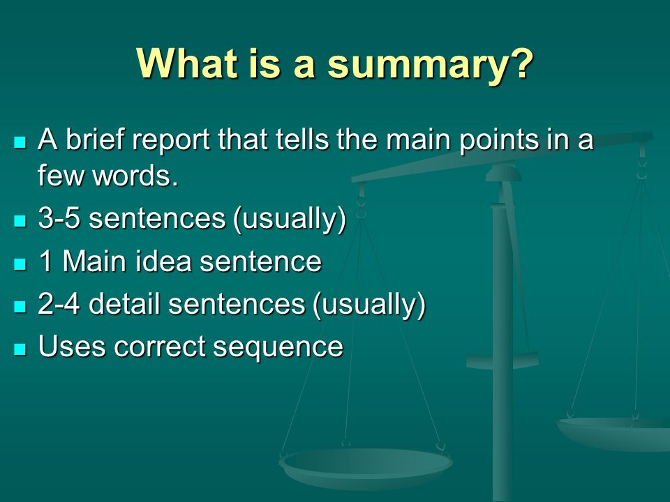 What is a summary A brief report that tells the main points in a few words. 3-5 sentences (usually)