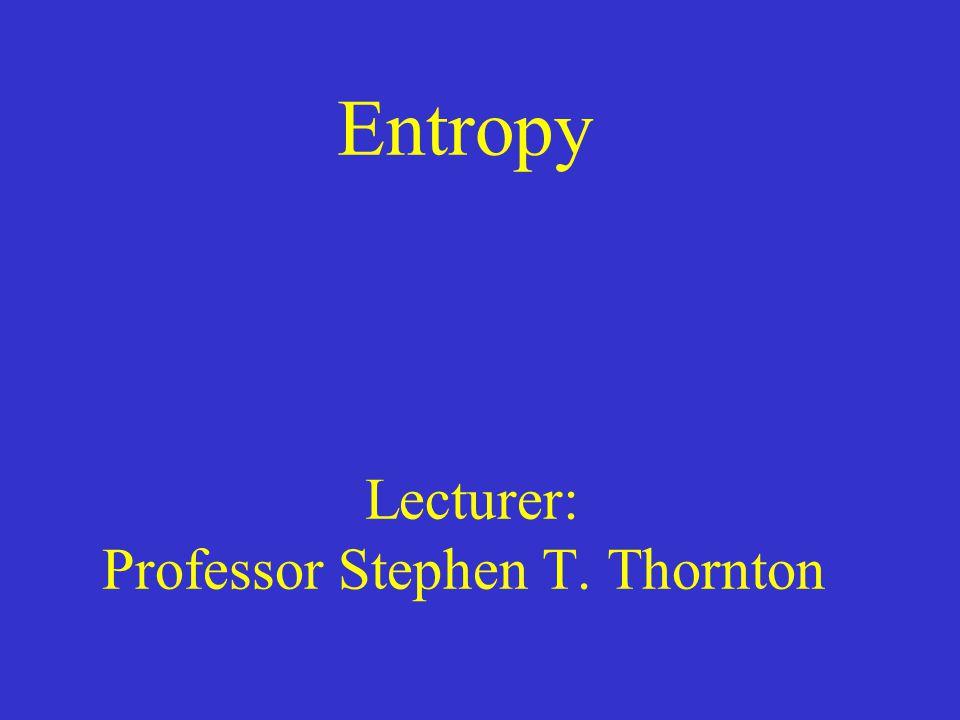 Entropy Lecturer: Professor Stephen T. Thornton