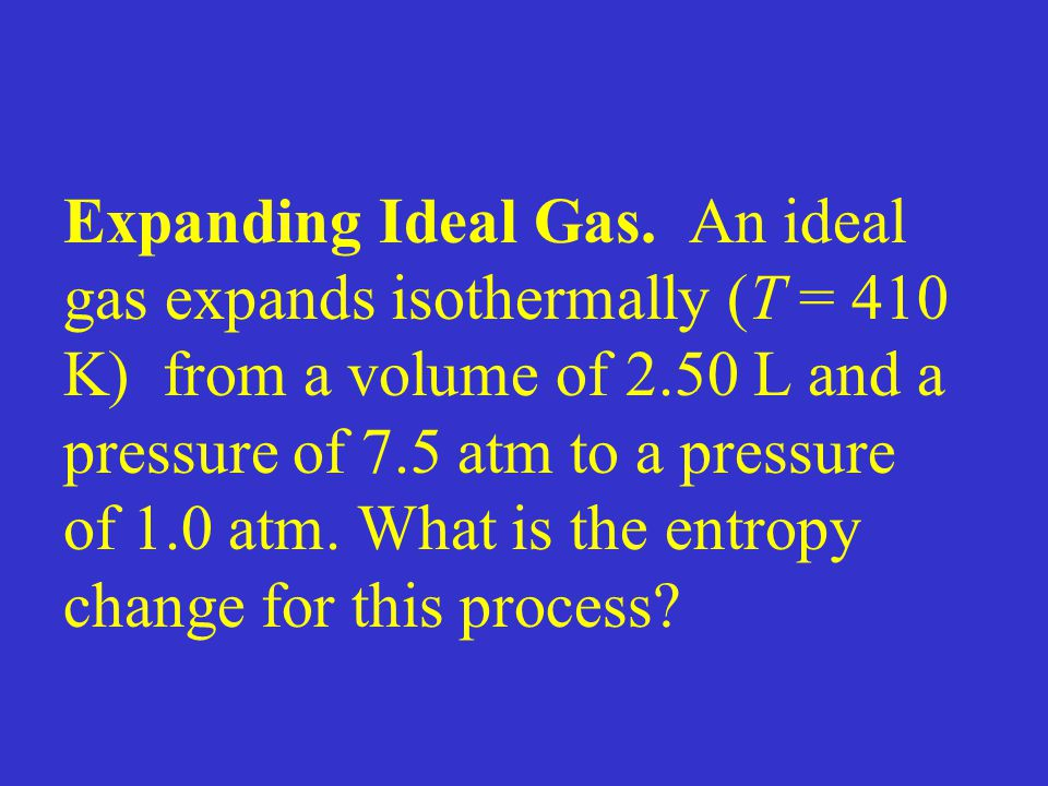 Expanding Ideal Gas. An ideal gas expands isothermally (T = 410 K) from a volume of 2.50 L and a pressure of 7.5 atm to a pressure of 1.0 atm. What is the entropy change for this process