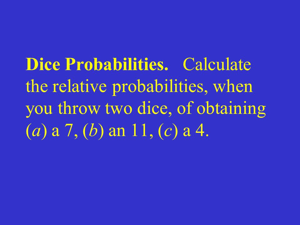 Dice Probabilities. Calculate the relative probabilities, when you throw two dice, of obtaining (a) a 7, (b) an 11, (c) a 4.