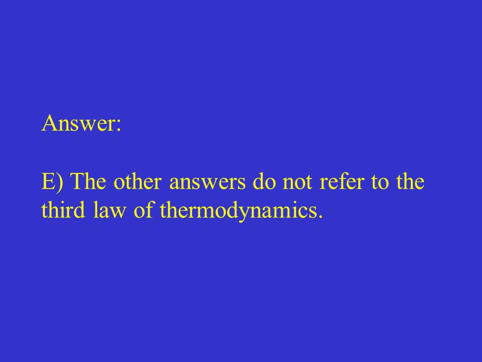 Answer: E) The other answers do not refer to the third law of thermodynamics.