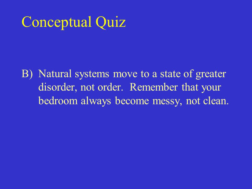 Conceptual Quiz B) Natural systems move to a state of greater disorder, not order.