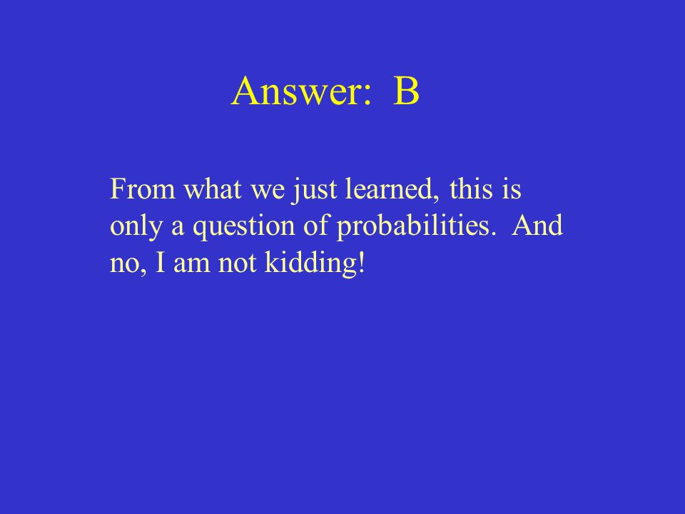 Answer: B From what we just learned, this is only a question of probabilities.