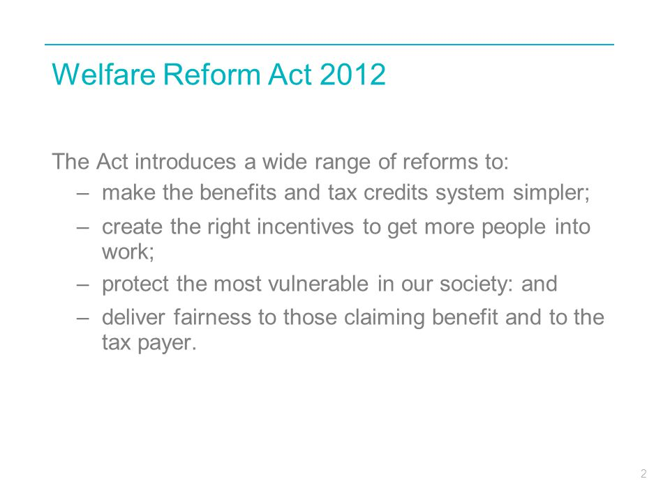 Welfare Reform Act 2012 The Act introduces a wide range of reforms to: