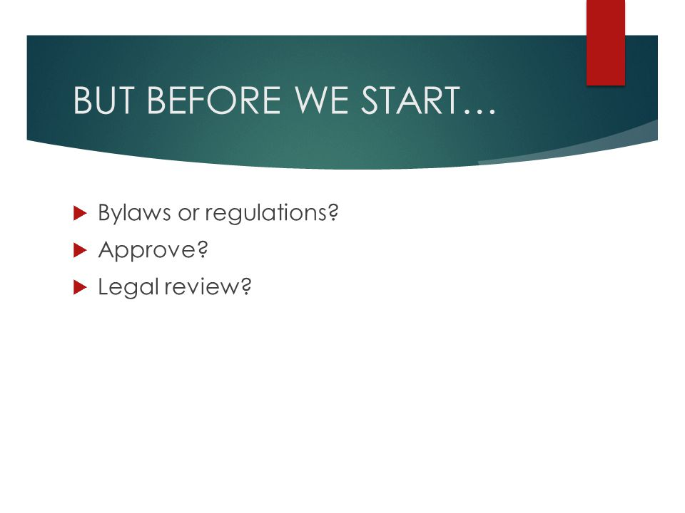BUT BEFORE WE START… Bylaws or regulations Approve Legal review