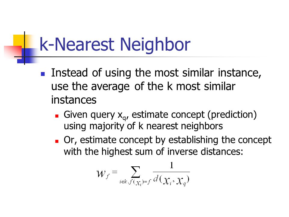 k-Nearest Neighbor Instead of using the most similar instance, use the average of the k most similar instances.