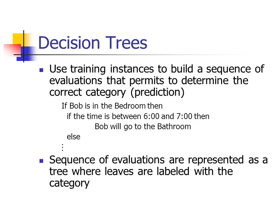 Decision Trees Use training instances to build a sequence of evaluations that permits to determine the correct category (prediction)