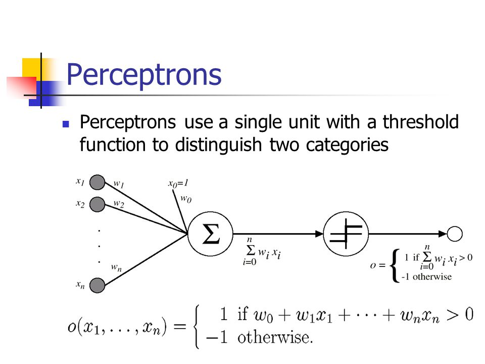 Perceptrons Perceptrons use a single unit with a threshold function to distinguish two categories