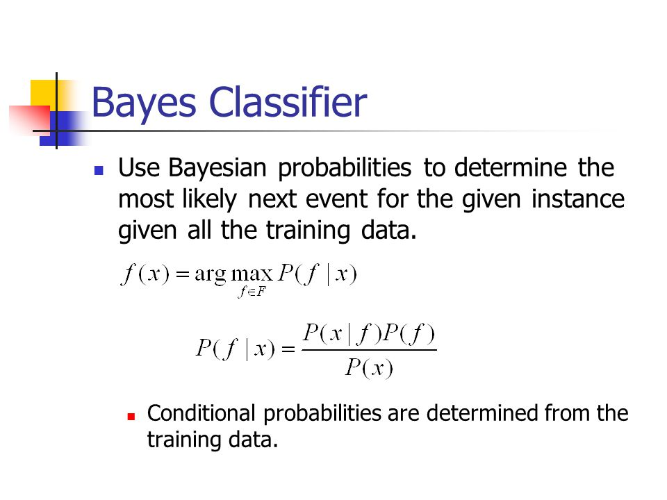 Bayes Classifier Use Bayesian probabilities to determine the most likely next event for the given instance given all the training data.