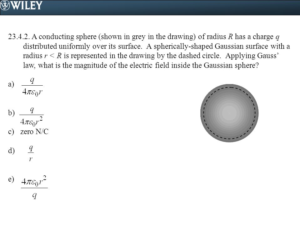 23.4.2. A conducting sphere (shown in grey in the drawing) of radius R has a charge q distributed uniformly over its surface. A spherically-shaped Gaussian surface with a radius r < R is represented in the drawing by the dashed circle. Applying Gauss' law, what is the magnitude of the electric field inside the Gaussian sphere
