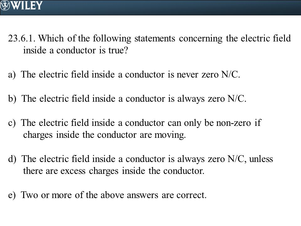 23.6.1. Which of the following statements concerning the electric field inside a conductor is true