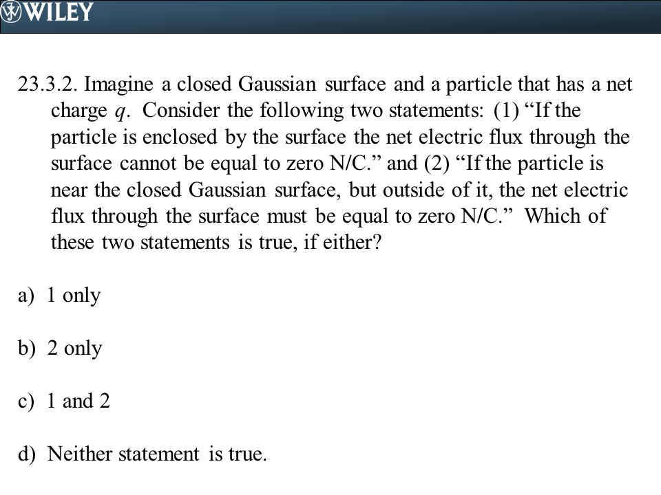 23.3.2. Imagine a closed Gaussian surface and a particle that has a net charge q. Consider the following two statements: (1) If the particle is enclosed by the surface the net electric flux through the surface cannot be equal to zero N/C. and (2) If the particle is near the closed Gaussian surface, but outside of it, the net electric flux through the surface must be equal to zero N/C. Which of these two statements is true, if either