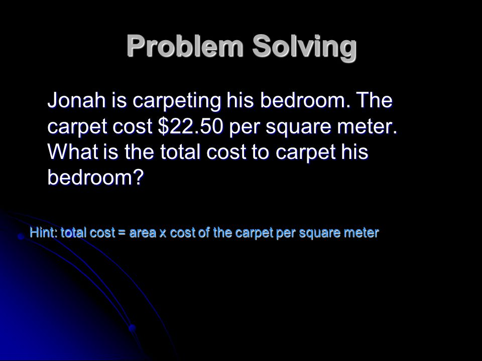 Problem Solving Jonah is carpeting his bedroom. The carpet cost $22.50 per square meter. What is the total cost to carpet his bedroom