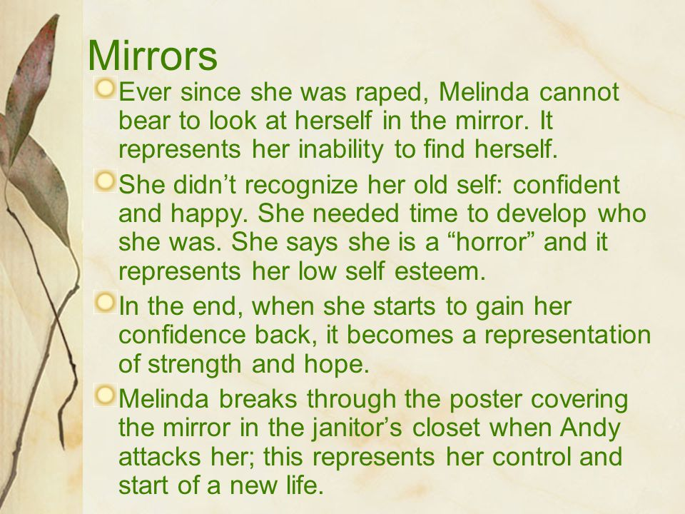 Mirrors Ever since she was raped, Melinda cannot bear to look at herself in the mirror. It represents her inability to find herself.