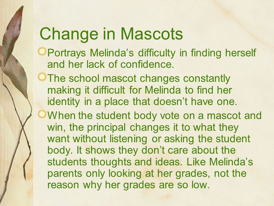Change in Mascots Portrays Melinda's difficulty in finding herself and her lack of confidence.