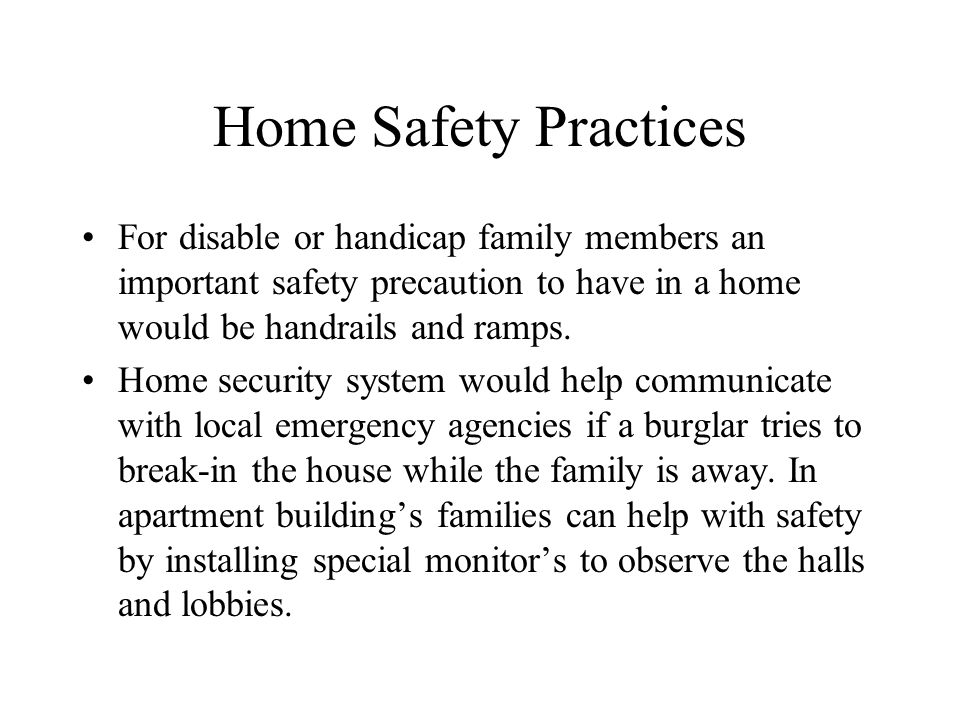 Home Safety Practices For disable or handicap family members an important safety precaution to have in a home would be handrails and ramps.
