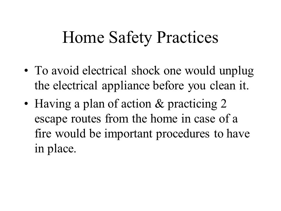 Home Safety Practices To avoid electrical shock one would unplug the electrical appliance before you clean it.
