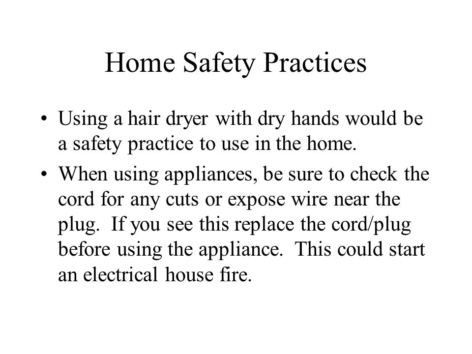 Home Safety Practices Using a hair dryer with dry hands would be a safety practice to use in the home.