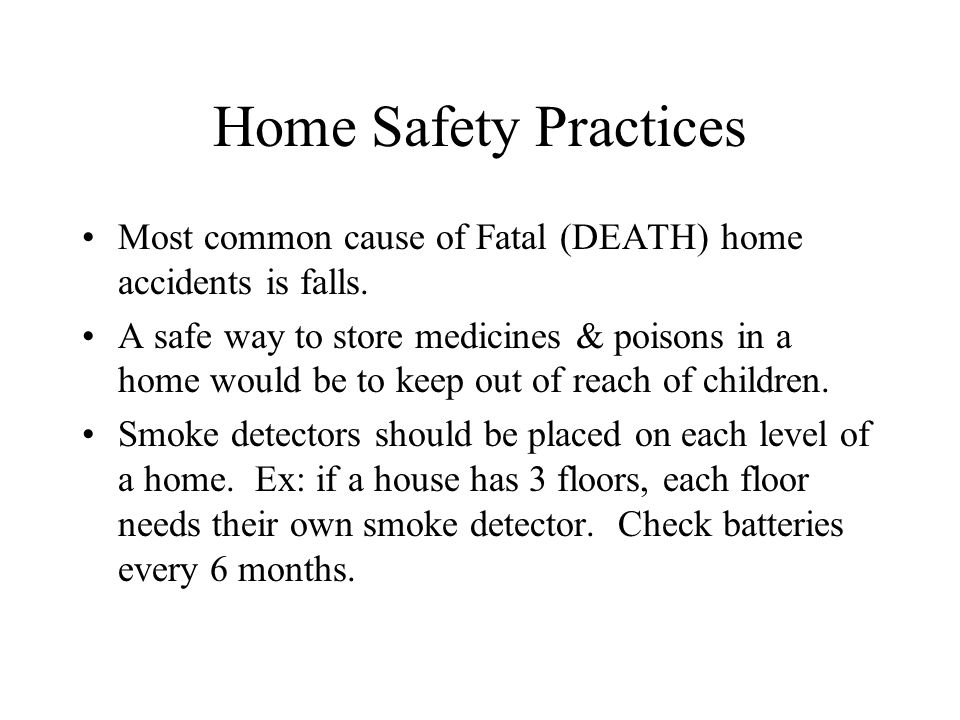 Home Safety Practices Most common cause of Fatal (DEATH) home accidents is falls.