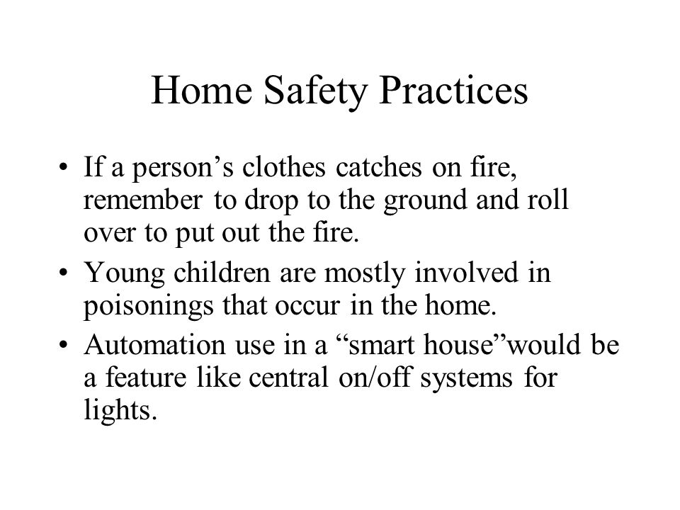 Home Safety Practices If a person's clothes catches on fire, remember to drop to the ground and roll over to put out the fire.
