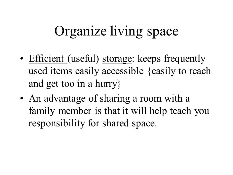 Organize living space Efficient (useful) storage: keeps frequently used items easily accessible {easily to reach and get too in a hurry}