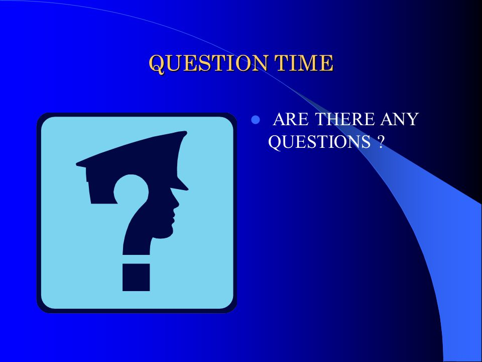 QUESTION TIME ARE THERE ANY QUESTIONS