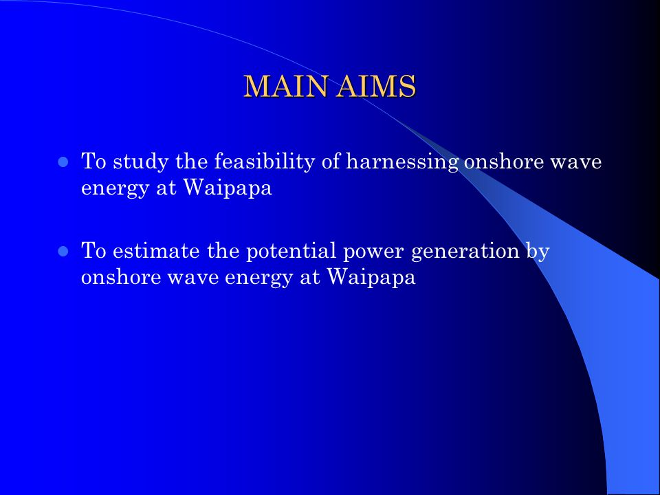 MAIN AIMS To study the feasibility of harnessing onshore wave energy at Waipapa.