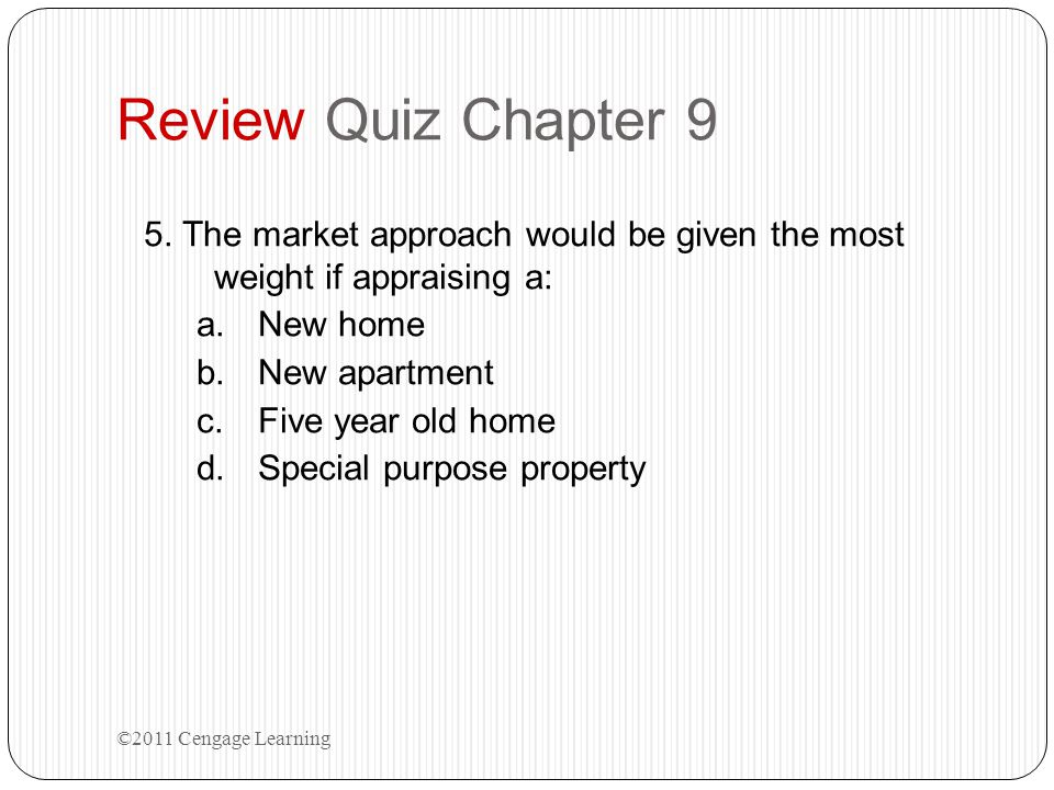 Review Quiz Chapter 9 5. The market approach would be given the most weight if appraising a: New home.