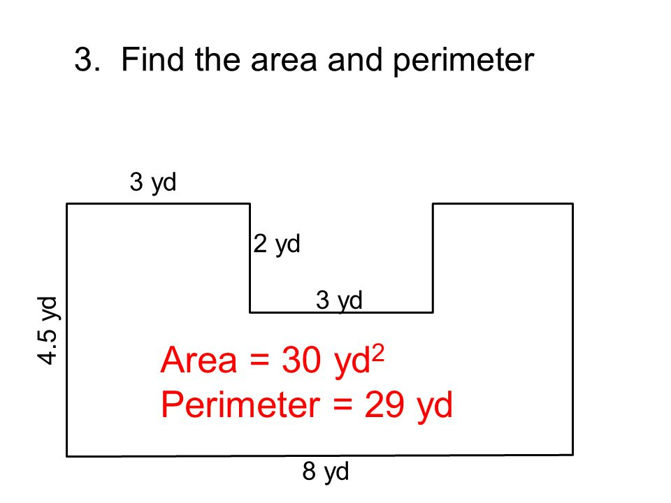 Area = 30 yd2 Perimeter = 29 yd 3. Find the area and perimeter 3 yd
