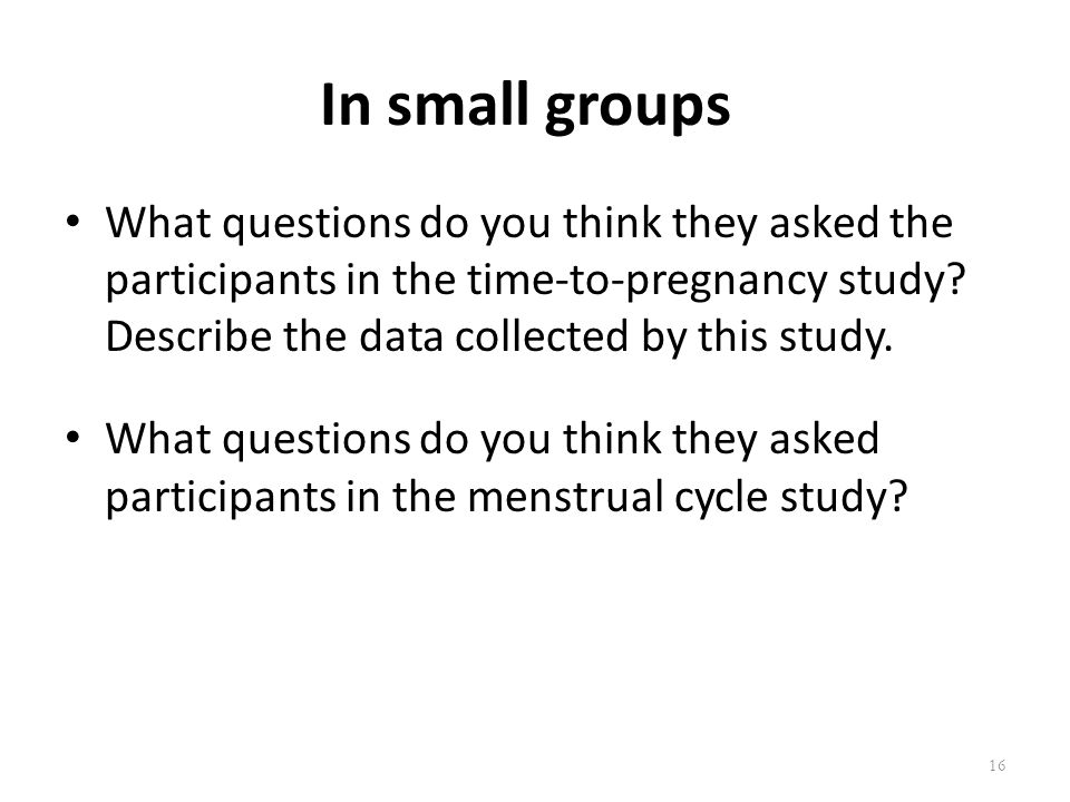 In small groups What questions do you think they asked the participants in the time-to-pregnancy study Describe the data collected by this study.