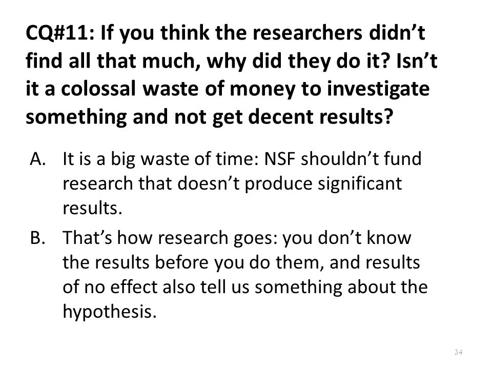 CQ#11: If you think the researchers didn't find all that much, why did they do it Isn't it a colossal waste of money to investigate something and not get decent results