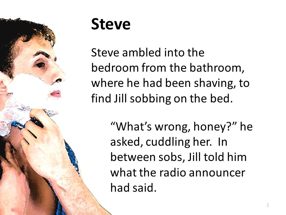 Steve Steve ambled into the bedroom from the bathroom, where he had been shaving, to find Jill sobbing on the bed.