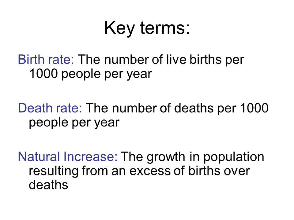 Key terms: Birth rate: The number of live births per 1000 people per year. Death rate: The number of deaths per 1000 people per year.