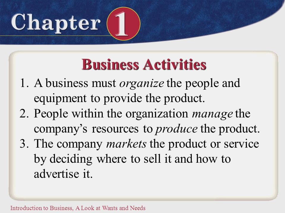 Business Activities A business must organize the people and equipment to provide the product.