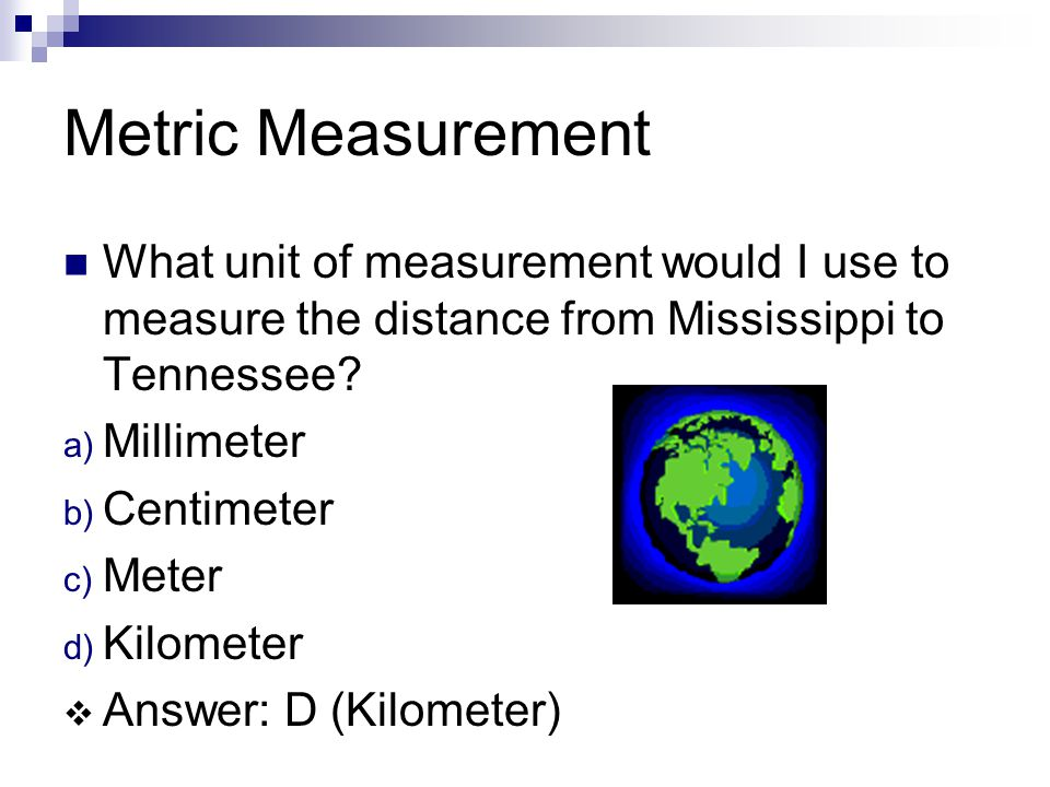 Metric Measurement What unit of measurement would I use to measure the distance from Mississippi to Tennessee